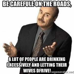 Dr. Phil - Be carefule on the roads, A lot of people are drinking excessively and letting their wives dfrive!
