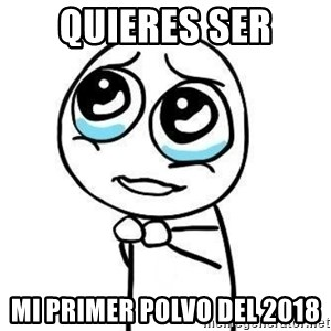 Please guy - Quieres ser Mi primer polvo del 2018