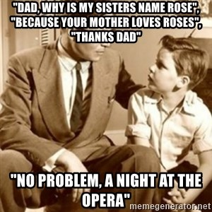 """father son  - """"Dad, why is my sisters name Rose"""", """"Because your mother loves Roses"""", """"Thanks Dad"""" """"No problem, A Night At The Opera"""""""