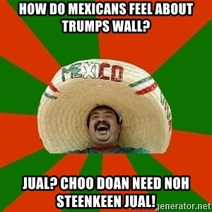 Successful Mexican - how do mexicans feel about trumps wall? jual? choo doan need noh steenkeen jual!