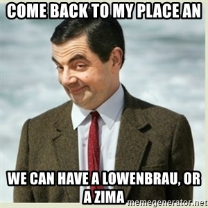 MR bean - Come back to my place an we can have a Lowenbrau, or a Zima