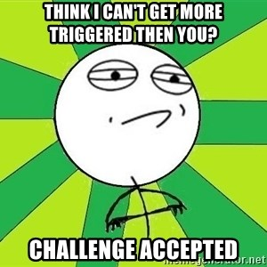 Challenge Accepted 2 - think i can't get more triggered then you? Challenge accepted