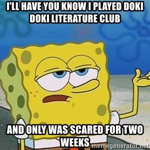I'll have you know Spongebob - I'll have you know i played doki doki literature club  and only was scared for two weeks