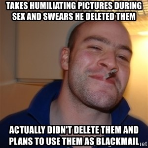 Good Guy Greg - takes humiliating pictures during sex and swears he deleted them  actually didn't delete them and plans to use them as blackmail