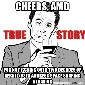 true story - CHEERS, AMD For not f*cking over two decades of kernel/user address space sharing behavior