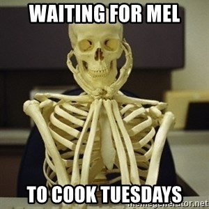 Skeleton waiting - Waiting for Mel To Cook tuesdays