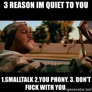 Ice Cube- Today was a Good day - 3 reason im quiet to you 1.smalltalk 2.you phony. 3. Don't fuck with you.