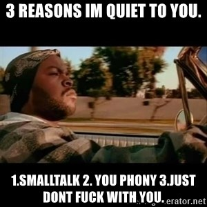 Ice Cube- Today was a Good day - 3 reasons im quiet to you. 1.smalltalk 2. You phony 3.just dont fuck with you.