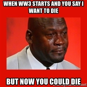 crying michael jordan - when ww3 starts and you say i want to die but now you could die