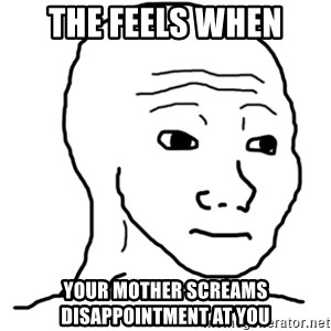 That Feel Guy - The feels when Your mother screams disappointment at you