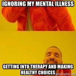 meme drake - Ignoring my mental illness Getting into therapy and making healthy choices
