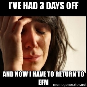 First World Problems - I've had 3 days off And now I have to return to EFM