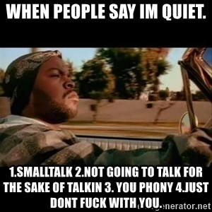 Ice Cube- Today was a Good day - When people say im quiet. 1.smalltalk 2.not going to talk for the sake of talkin 3. You phony 4.just dont fuck with you.