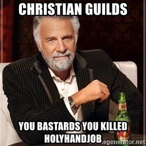 The Most Interesting Man In The World - christian guilds you bastards you killed Holyhandjob