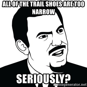 Are you serious face  - All of the trail shoes are too narrow  Seriously?