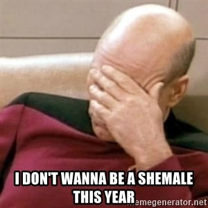 Face Palm - I don't wanna be a shemale this year