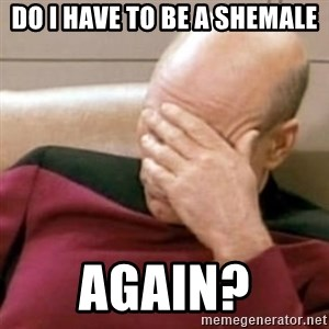 Face Palm - Do I have to be a shemale again?