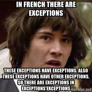 Conspiracy Keanu - In french there are exceptions These exceptions have exceptions. Also these exceptions have other exceptions. So there are exceptions in exceptions'exceptions
