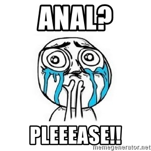 Crying face - Anal? Pleeease!!