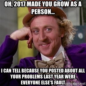 Willy Wonka - Oh, 2017 made you grow as a person... I can tell because you posted about all your problems last year were everyone else's fault