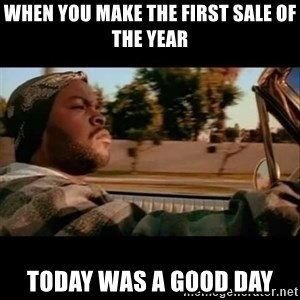 Ice Cube- Today was a Good day - when you make the first sale of the year today was a good day