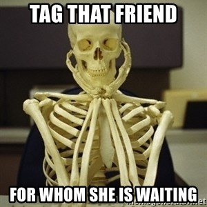 Skeleton waiting - Tag that friend For whom she is waiting