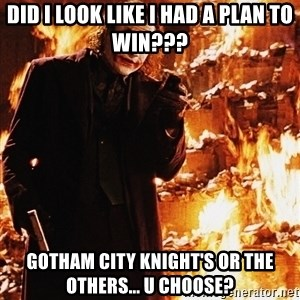 It's about sending a message - Did I look like I had a plan To Win??? Gotham City Knight's or The Others... U Choose?