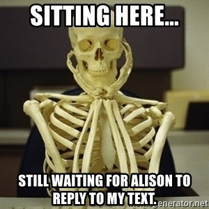 Skeleton waiting - Sitting here... still waiting for Alison to reply to my text.