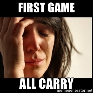 First World Problems - first game all carry