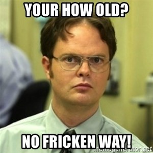 wrong meme - your how old? no fricken way!