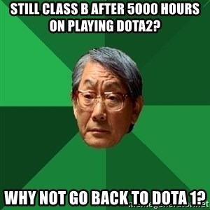 High Expectations Asian Father - still class b after 5000 hours on playing dota2? why not go back to dota 1?