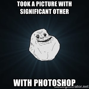 Forever Alone - took a picture with significant other with photoshop