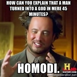 ancient alien guy - How can you explain that a man turned into a god in mere 45 minutes? Homodi.