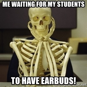 Skeleton waiting - Me waiting for my students to have Earbuds!