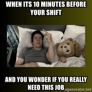 ted fuck you thunder - when its 10 minutes before your shift  and you wonder if you really need this job