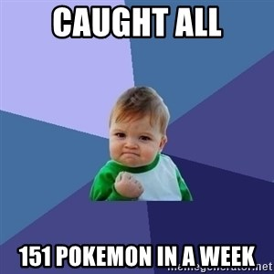 Success Kid - Caught all 151 Pokemon in a week