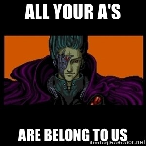 All your base are belong to us - ALL YOUR A'S ARE BELONG TO US