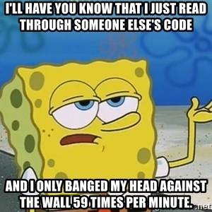 I'll have you know Spongebob - I'll have you know that I just read through someone else's code And I only banged my head against the wall 59 times per minute.