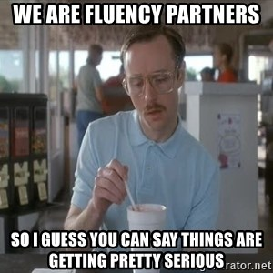 Things are getting pretty Serious (Napoleon Dynamite) - We are fluency partners So I guess you can say things are getting pretty serious
