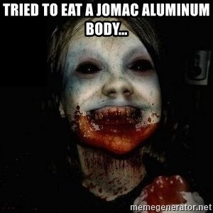 scary meme - Tried to eat a jomac aluminum body...