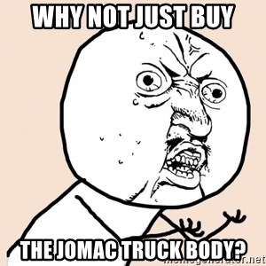 y u no meme - why not just buy the jomac truck body?