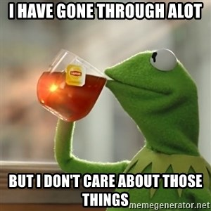 Kermit The Frog Drinking Tea - i have gone through alot but i don't care about those things