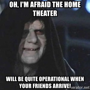 Creepy Emperor Palpatine - Oh, I'm afraid the Home Theater will be quite operational when your friends arrive!
