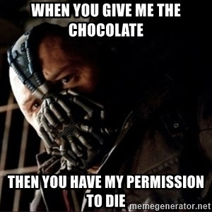 Bane Permission to Die - When you give me the chocolate  Then you have my permission to die