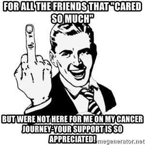 "middle finger - FOR ALL THE FRIENDS THAT ""CARED SO MUCH"" BUT WERE NOT HERE FOR ME ON MY CANCER JOURNEY-YOUR SUPPORT IS SO APPRECIATED!"