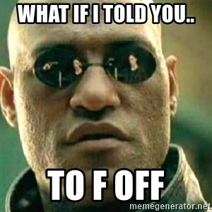What If I Told You - What if i told you..  to F off