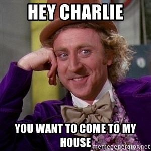 Willy Wonka - hey charlie you want to come to my house