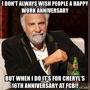 The Most Interesting Man In The World - I don't always wish people a happy work anniversary  but when I do it's for Cheryl's 16th anniversary at FCB!!