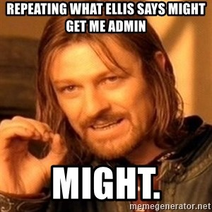 One Does Not Simply - Repeating what Ellis says might get me admin Might.