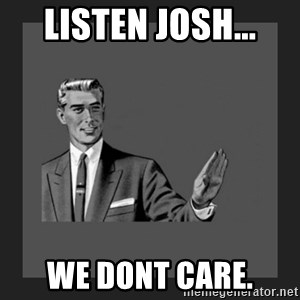 kill yourself guy blank - listen josh... we dont care.